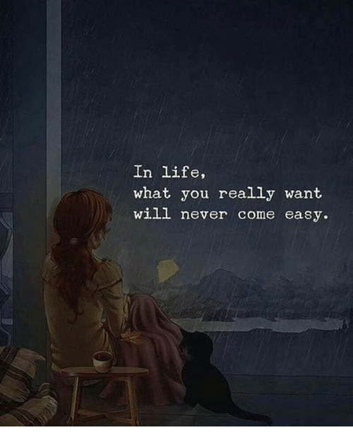 Life, Never, and Easy: In life,  what you really want  will never come easy.