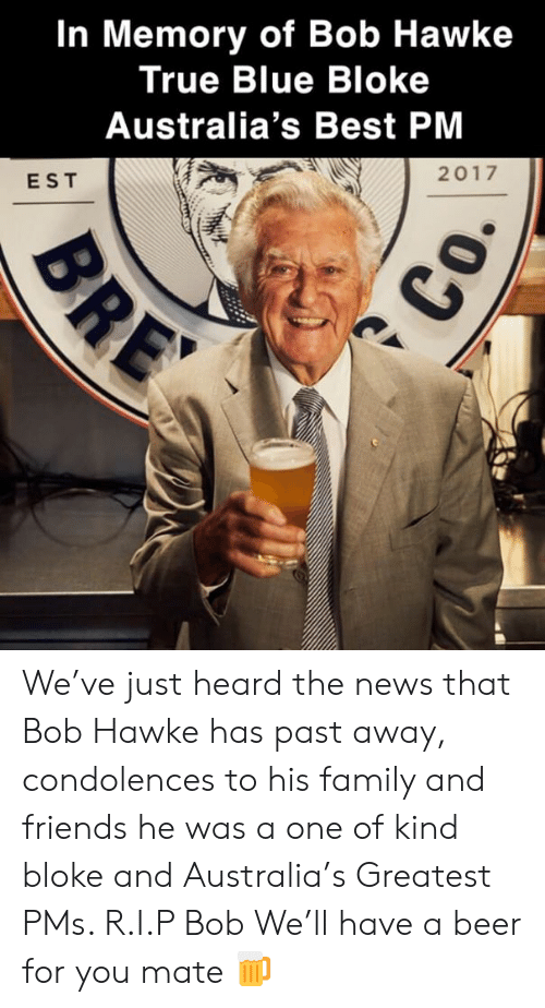 pms: In Memory of Bob Hawke  True Blue Bloke  Australia's Best PM  2017  EST We've just heard the news that Bob Hawke has past away, condolences to his family and friends he was a one of kind bloke and Australia's Greatest PMs. R.I.P Bob We'll have a beer for you mate 🍺