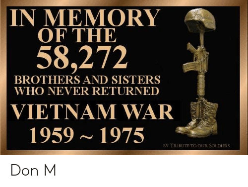brothers and sisters: IN MEMORY  OF THE  58,272  BROTHERS AND SISTERS  WHO NEVER RETURNED  VIETNAM WAR  1959~1975  BY TRIBUTE TO OUR SOLDIERS Don M