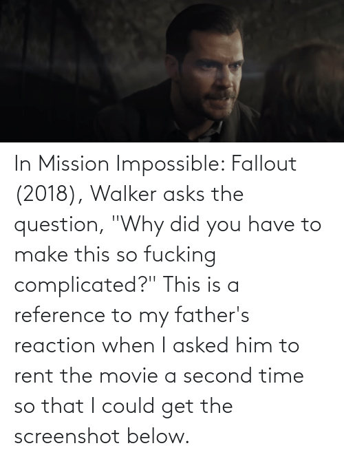 """walker: In Mission Impossible: Fallout (2018), Walker asks the question, """"Why did you have to make this so fucking complicated?"""" This is a reference to my father's reaction when I asked him to rent the movie a second time so that I could get the screenshot below."""