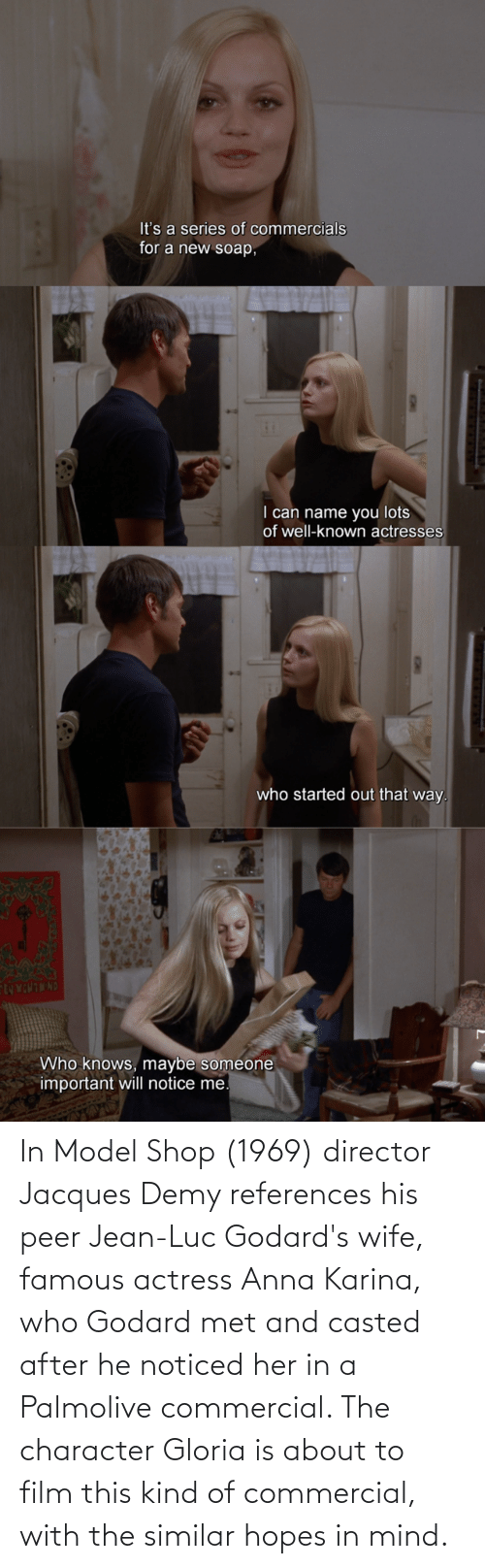 Casted: In Model Shop (1969) director Jacques Demy references his peer Jean-Luc Godard's wife, famous actress Anna Karina, who Godard met and casted after he noticed her in a Palmolive commercial. The character Gloria is about to film this kind of commercial, with the similar hopes in mind.