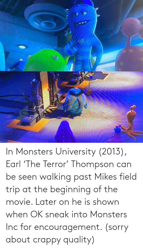 Field Trip: In Monsters University (2013), Earl 'The Terror' Thompson can be seen walking past Mikes field trip at the beginning of the movie. Later on he is shown when OK sneak into Monsters Inc for encouragement. (sorry about crappy quality)