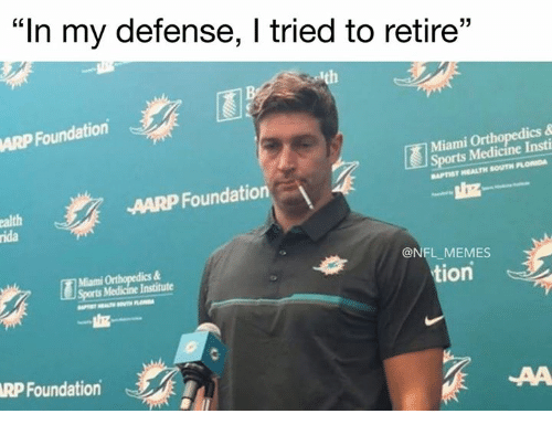 "aarp: ""In my defense, l tried to retire""  13  ARP Foundation  Miami Orthopedics &  rts Medicine Insti  APTIST HEALTH SOUTH FLORIDA  AARP Foundation  alth  ida  Miami Orthopedics &  Soorts Medicine Institute  @NFL_MEMES  tion  RP Foundation"