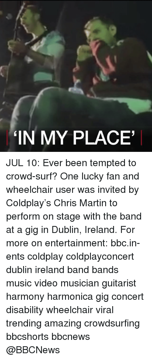 harmonica: IN MY PLACE JUL 10: Ever been tempted to crowd-surf? One lucky fan and wheelchair user was invited by Coldplay's Chris Martin to perform on stage with the band at a gig in Dublin, Ireland. For more on entertainment: bbc.in-ents coldplay coldplayconcert dublin ireland band bands music video musician guitarist harmony harmonica gig concert disability wheelchair viral trending amazing crowdsurfing bbcshorts bbcnews @BBCNews