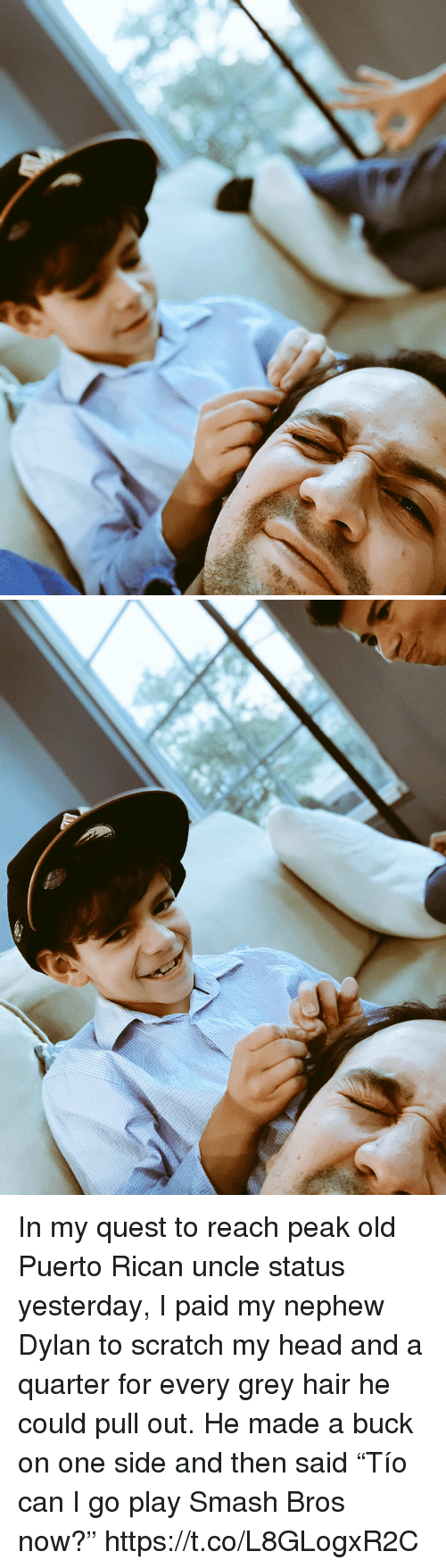 """puerto rican: In my quest to reach peak old Puerto Rican uncle status yesterday, I paid my nephew Dylan to scratch my head and a quarter for every grey hair he could pull out. He made a buck on one side and then said """"Tío can I go play Smash Bros now?"""" https://t.co/L8GLogxR2C"""