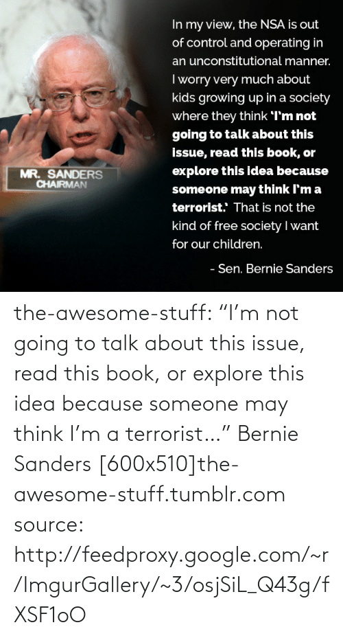 """Kids Growing Up: In my view, the NSA is out  of control and operating in  an unconstitutional manner.  I worry very much about  kids growing up in a society  where they think I'm not  going to talk about this  issue, read this book, or  explore this idea because  MR. SANDERS  CHAIRMAN  someone may think I'm a  terrorist. That is not the  kind of free society I want  for our children.  - Sen. Bernie Sanders the-awesome-stuff:  """"I'm not going to talk about this issue, read this book, or explore this idea because someone may think I'm a terrorist…"""" Bernie Sanders [600x510]the-awesome-stuff.tumblr.com source: http://feedproxy.google.com/~r/ImgurGallery/~3/osjSiL_Q43g/fXSF1oO"""