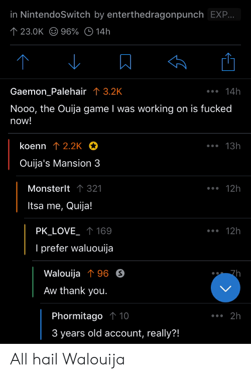 Aw Thank You: in NintendoSwitch by enterthedragonpunch EX..  23.0K 96% 14h  Gaemon_Palehair T3.2K  14h  Nooo, the Ouija game I was working  on is fucked  now!  koenn 12.2K  13h  Ouija's Mansion 3  Monsterlt 1 321  12h  Itsa me, Quija!  PK_LOVE 169  12h  I prefer waluouija  Walouija 96 S  7h  Aw thank you.  Phormitago 1 10  2h  3 years old account, really?! All hail Walouija