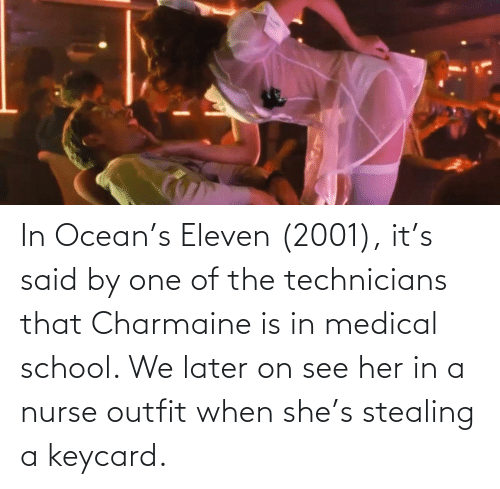 Stealing A: In Ocean's Eleven (2001), it's said by one of the technicians that Charmaine is in medical school. We later on see her in a nurse outfit when she's stealing a keycard.