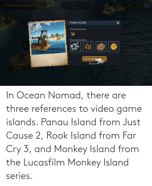 video game: In Ocean Nomad, there are three references to video game islands. Panau Island from Just Cause 2, Rook Island from Far Cry 3, and Monkey Island from the Lucasfilm Monkey Island series.