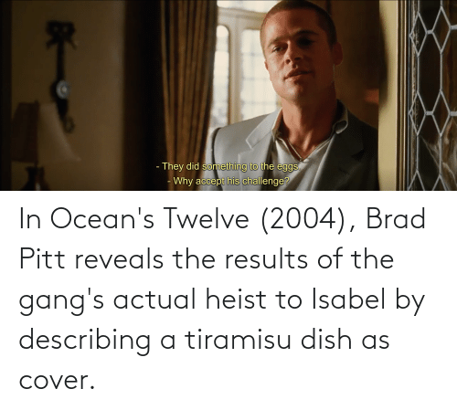 Brad: In Ocean's Twelve (2004), Brad Pitt reveals the results of the gang's actual heist to Isabel by describing a tiramisu dish as cover.