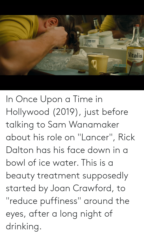 "hollywood: In Once Upon a Time in Hollywood (2019), just before talking to Sam Wanamaker about his role on ""Lancer"", Rick Dalton has his face down in a bowl of ice water. This is a beauty treatment supposedly started by Joan Crawford, to ""reduce puffiness"" around the eyes, after a long night of drinking."