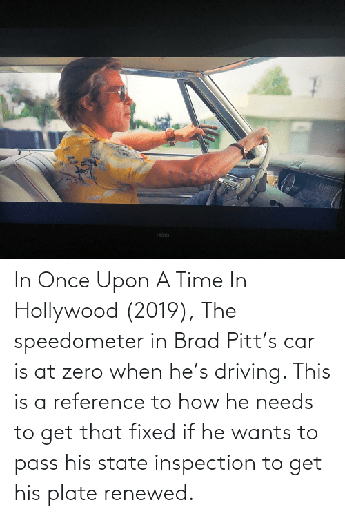 hollywood: In Once Upon A Time In Hollywood (2019), The speedometer in Brad Pitt's car is at zero when he's driving. This is a reference to how he needs to get that fixed if he wants to pass his state inspection to get his plate renewed.