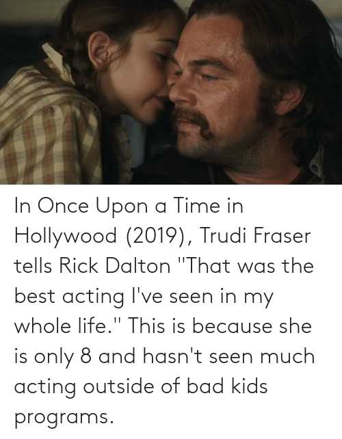 "hollywood: In Once Upon a Time in Hollywood (2019), Trudi Fraser tells Rick Dalton ""That was the best acting I've seen in my whole life."" This is because she is only 8 and hasn't seen much acting outside of bad kids programs."