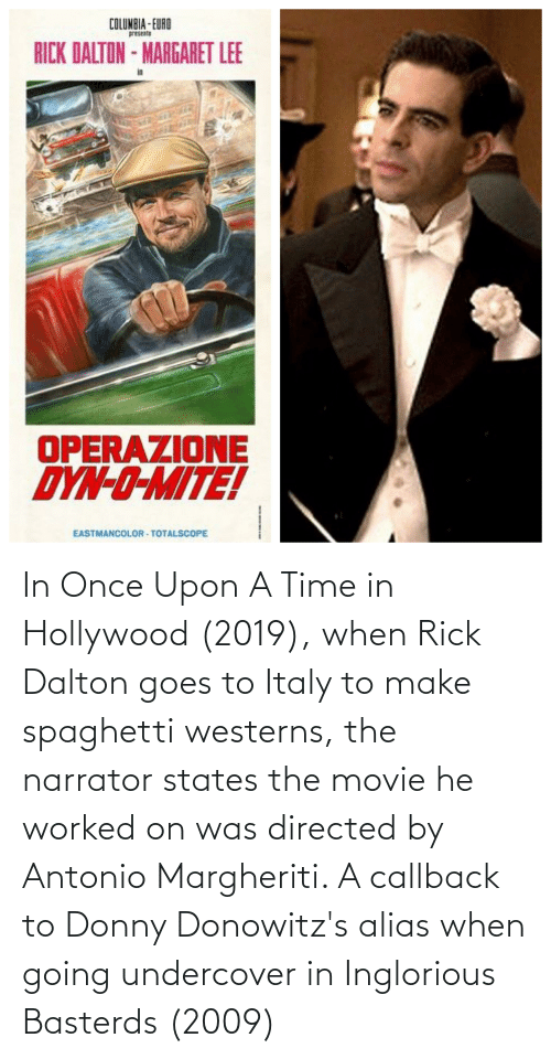 hollywood: In Once Upon A Time in Hollywood (2019), when Rick Dalton goes to Italy to make spaghetti westerns, the narrator states the movie he worked on was directed by Antonio Margheriti. A callback to Donny Donowitz's alias when going undercover in Inglorious Basterds (2009)