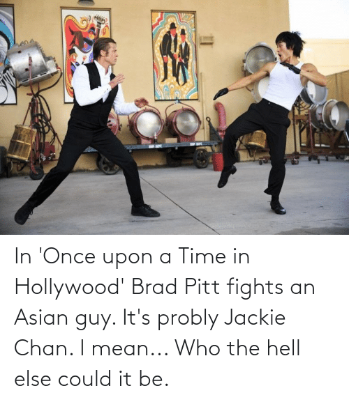 hollywood: In 'Once upon a Time in Hollywood' Brad Pitt fights an Asian guy. It's probly Jackie Chan. I mean... Who the hell else could it be.