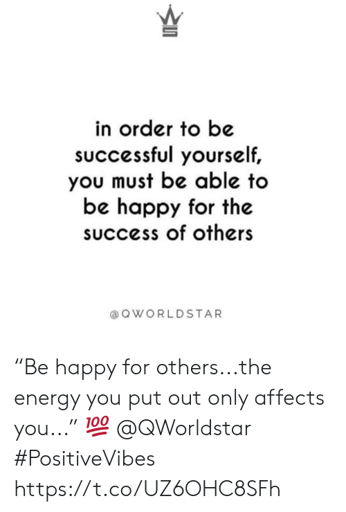 "Energy, Worldstar, and Happy: in order to be  sUccessful yourself,  you must be able to  be happy for the  success of others  a Q WORLDSTAR ""Be happy for others...the energy you put out only affects you..."" 💯 @QWorldstar #PositiveVibes https://t.co/UZ6OHC8SFh"