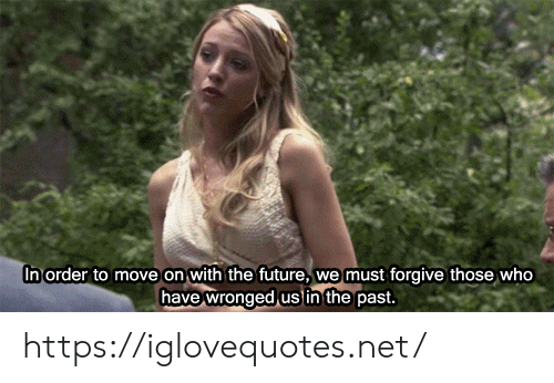 In The Past: In order to move on with the future,  we must forgive those who  have wronged us in the past. https://iglovequotes.net/