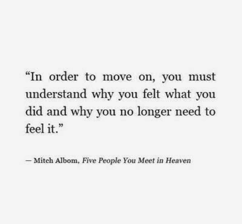 """Heaven, Why, and Mitch Albom: """"In order to move on, you must  understand why you felt what you  did and why you no longer need to  feel it.  .23  - Mitch Albom, Five People You Meet in Heaven"""