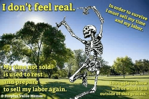 Value: In order to survive  Imust sell my time  I don't feel real.  and my labor.  My timenot sold  is used to rest  and prepare  to sell my labor again.  @Surpłus Value Memes  Istruggle to know  who or what I am  outside of this process.