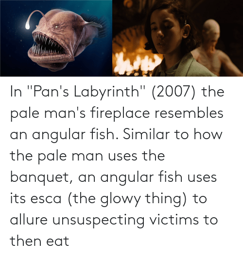 """Labyrinth: In """"Pan's Labyrinth"""" (2007) the pale man's fireplace resembles an angular fish. Similar to how the pale man uses the banquet, an angular fish uses its esca (the glowy thing) to allure unsuspecting victims to then eat"""