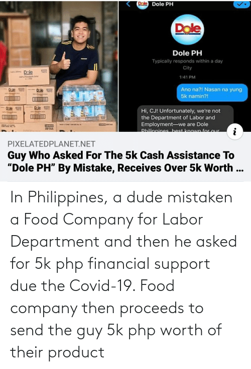 department: In Philippines, a dude mistaken a Food Company for Labor Department and then he asked for 5k php financial support due the Covid-19. Food company then proceeds to send the guy 5k php worth of their product
