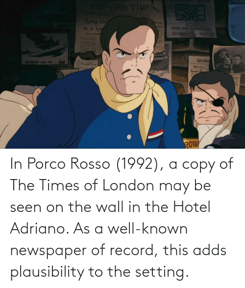 the times: In Porco Rosso (1992), a copy of The Times of London may be seen on the wall in the Hotel Adriano. As a well-known newspaper of record, this adds plausibility to the setting.