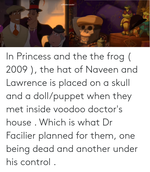 Princess: In Princess and the the frog ( 2009 ), the hat of Naveen and Lawrence is placed on a skull and a doll/puppet when they met inside voodoo doctor's house . Which is what Dr Facilier planned for them, one being dead and another under his control .