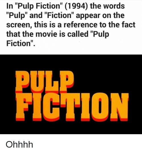 "Ohhhh: In ""Pulp Fiction"" (1994) the words  ""Pulp"" and ""Fiction"" appear on the  screen, this is a reference to the fact  that the movie is called ""Pulp  Fiction""  PULP  FICTION Ohhhh"