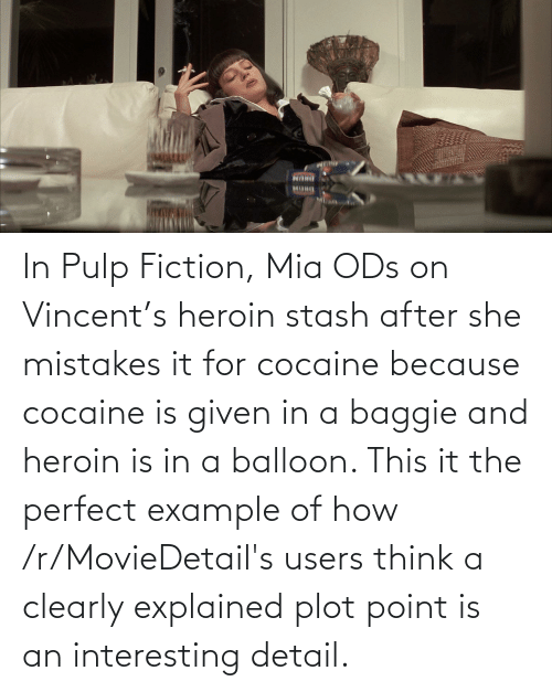 Mistakes: In Pulp Fiction, Mia ODs on Vincent's heroin stash after she mistakes it for cocaine because cocaine is given in a baggie and heroin is in a balloon. This it the perfect example of how /r/MovieDetail's users think a clearly explained plot point is an interesting detail.