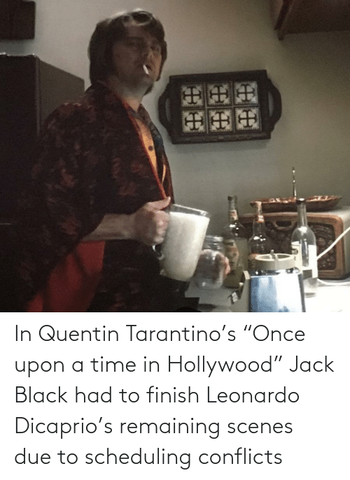 "Leonardo DiCaprio: In Quentin Tarantino's ""Once upon a time in Hollywood"" Jack Black had to finish Leonardo Dicaprio's remaining scenes due to scheduling conflicts"