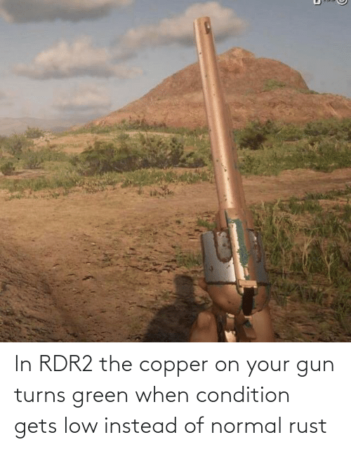 Rdr2: In RDR2 the copper on your gun turns green when condition gets low instead of normal rust