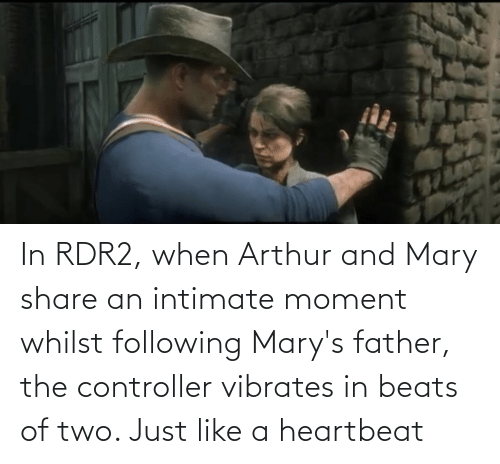 Rdr2: In RDR2, when Arthur and Mary share an intimate moment whilst following Mary's father, the controller vibrates in beats of two. Just like a heartbeat