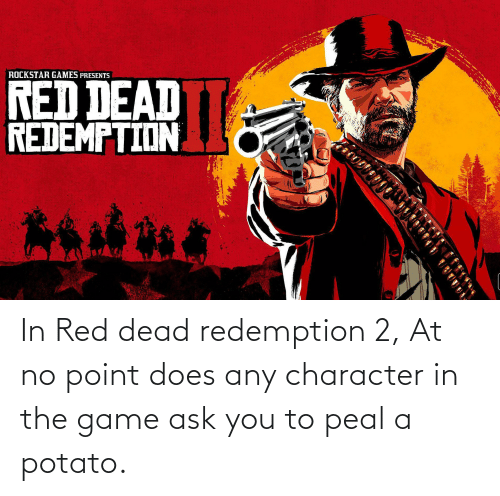 red dead: In Red dead redemption 2, At no point does any character in the game ask you to peal a potato.