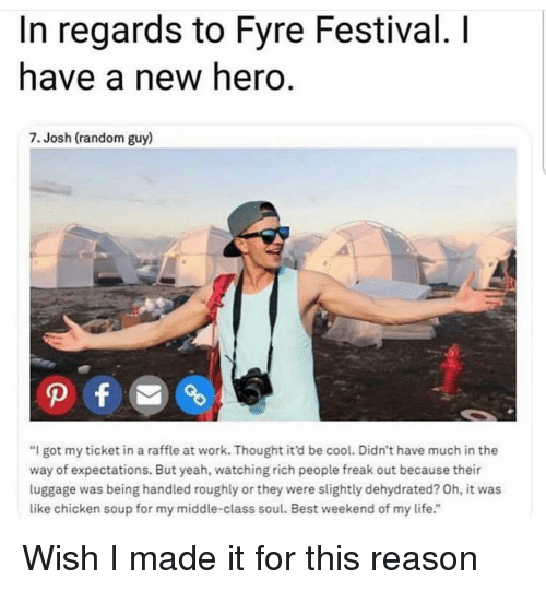 "Life, Yeah, and Work: In regards to Fyre Festival. I  have a new hero.  7. Josh (random guy)  ""I got my ticket in a raffle at work. Thought it'd be cool. Didn't have much in the  way of expectations. But yeah, watching rich people freak out because their  luggage was being handled roughly or they were slightly dehydrated? Oh, it was  like chicken soup for my middle-class soul. Best weekend of my life."" Wish I made it for this reason"