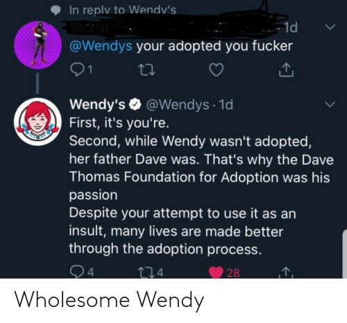 passion: In replv to Wendv's  SL3NE  @Wendys your adopted you fucker  - 1d  01  Wendy's O @Wendys · 1d  First, it's you're.  Second, while Wendy wasn't adopted,  her father Dave was. That's why the Dave  Thomas Foundation for Adoption was his  passion  Despite your attempt to use it as an  insult, many lives are made better  through the adoption process.  Q4  274  28 Wholesome Wendy
