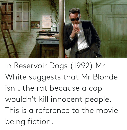 innocent: In Reservoir Dogs (1992) Mr White suggests that Mr Blonde isn't the rat because a cop wouldn't kill innocent people. This is a reference to the movie being fiction.