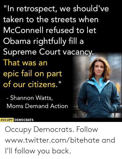 "Supreme Court: ""In retrospect, we should've  taken to the streets when  McConnell refused to let  Obama rightfully fill a  Supreme Court vacancy  That was an  epic fail on part  of our citizens.""  Shannon Watts,  Moms Demand Action  OCCUPY DEMOCRATS Occupy Democrats. Follow www.twitter.com/bitehate and I'll follow you back."