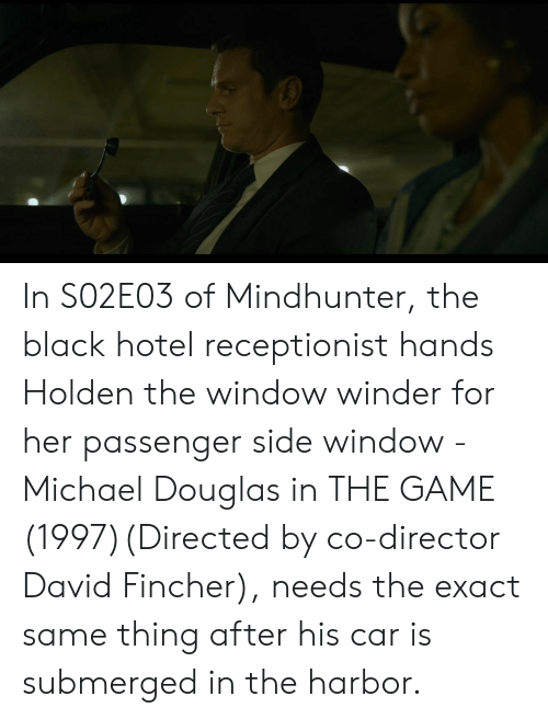 michael douglas: In S02E03 of Mindhunter, the black hotel receptionist hands Holden the window winder for her passenger side window - Michael Douglas in THE GAME (1997)(Directed by co-director David Fincher), needs the exact same thing after his car is submerged in the harbor.