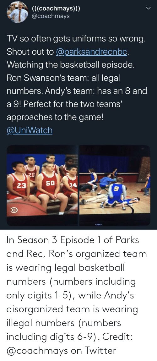 episode 1: In Season 3 Episode 1 of Parks and Rec, Ron's organized team is wearing legal basketball numbers (numbers including only digits 1-5), while Andy's disorganized team is wearing illegal numbers (numbers including digits 6-9). Credit: @coachmays on Twitter
