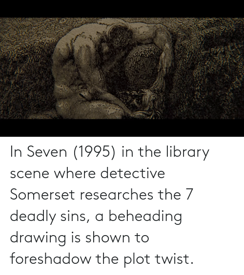 Deadly: In Seven (1995) in the library scene where detective Somerset researches the 7 deadly sins, a beheading drawing is shown to foreshadow the plot twist.