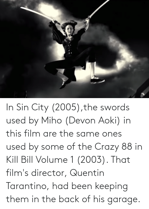 devon: In Sin City (2005),the swords used by Miho (Devon Aoki) in this film are the same ones used by some of the Crazy 88 in Kill Bill Volume 1 (2003). That film's director, Quentin Tarantino, had been keeping them in the back of his garage.