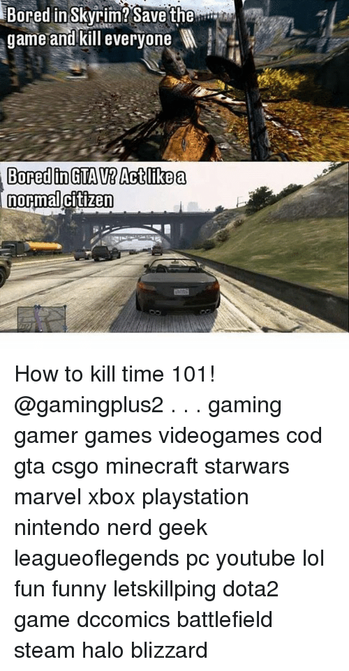 Skyrims: in Skyrim? Save the  game and kill everyone l  Bored  normal citizen How to kill time 101! @gamingplus2 . . . gaming gamer games videogames cod gta csgo minecraft starwars marvel xbox playstation nintendo nerd geek leagueoflegends pc youtube lol fun funny letskillping dota2 game dccomics battlefield steam halo blizzard
