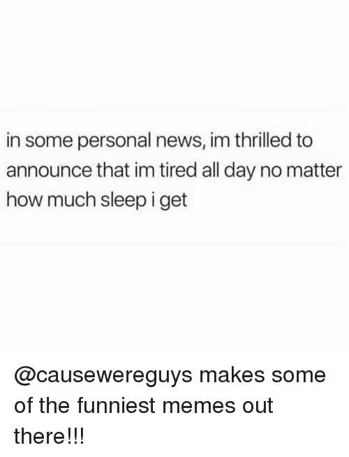 Memes, News, and Sleep: in some personal news, im thrilled to  announce that im tired all day no matter  how much sleep i get @causewereguys makes some of the funniest memes out there!!!