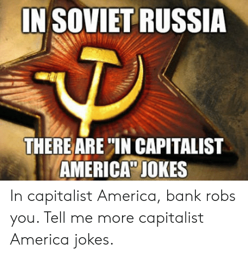"soviet russia: IN SOVIET RUSSIA  THERE ARE""IN CAPITALIST  AMERICA"" JOKES In capitalist America, bank robs you. Tell me more capitalist America jokes."