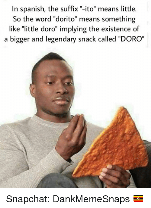 """Memes, Snapchat, and Spanish: In spanish, the suffix """"-ito"""" means little.  So the word """"dorito"""" means something  like """"little doro"""" implying the existence of  a bigger and legendary snack called """"DORO Snapchat: DankMemeSnaps 🇺🇬"""