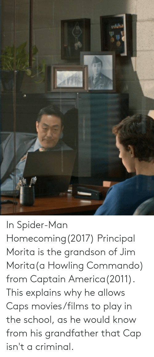 howling: In Spider-Man Homecoming(2017) Principal Morita is the grandson of Jim Morita(a Howling Commando) from Captain America(2011). This explains why he allows Caps movies/films to play in the school, as he would know from his grandfather that Cap isn't a criminal.