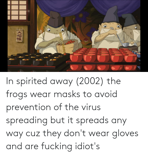 spreads: In spirited away (2002) the frogs wear masks to avoid prevention of the virus spreading but it spreads any way cuz they don't wear gloves and are fucking idiot's