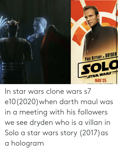 clone wars: In star wars clone wars s7 e10(2020)when darth maul was in a meeting with his followers we see dryden who is a villan in Solo a star wars story (2017)as a hologram