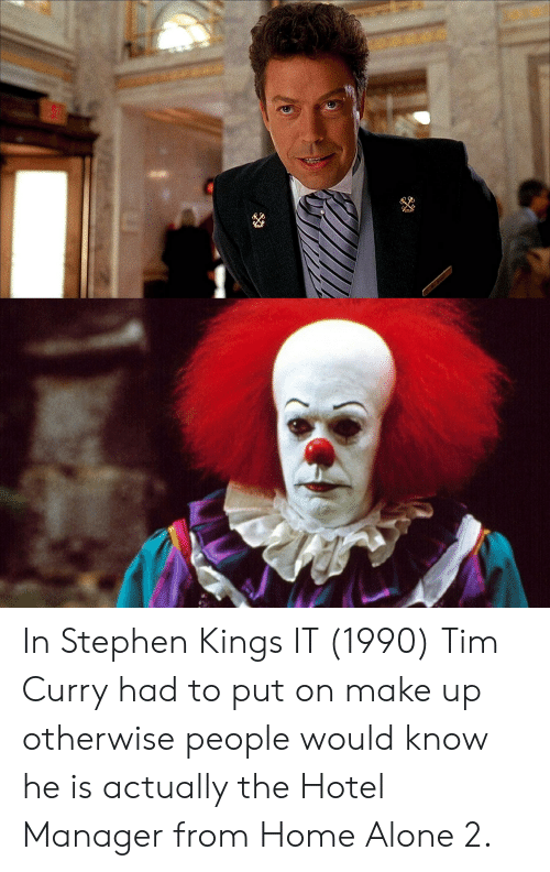 tim curry: In Stephen Kings IT (1990) Tim Curry had to put on make up otherwise people would know he is actually the Hotel Manager from Home Alone 2.