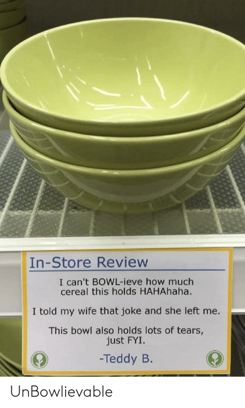 Wife, Bowl, and How: In-Store Review  I can't BOWL-ieve how much  cereal this holds HAHAhaha.  I told my wife that joke and she left me.  This bowl also holds lots of tears,  just FYI.  -Teddy B. UnBowlievable